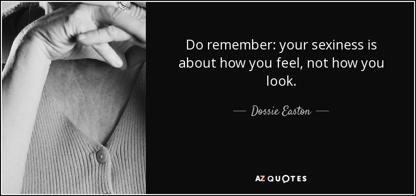 Do remember: your sexiness is about how you feel, not how you look. - Dossie Easton