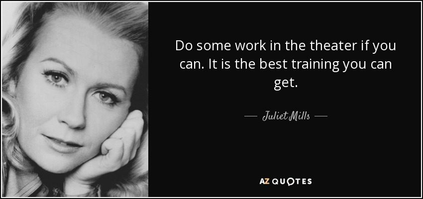 Do some work in the theater if you can. It is the best training you can get. - Juliet Mills