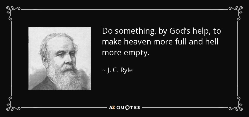 Do something, by God's help, to make heaven more full and hell more empty. - J. C. Ryle
