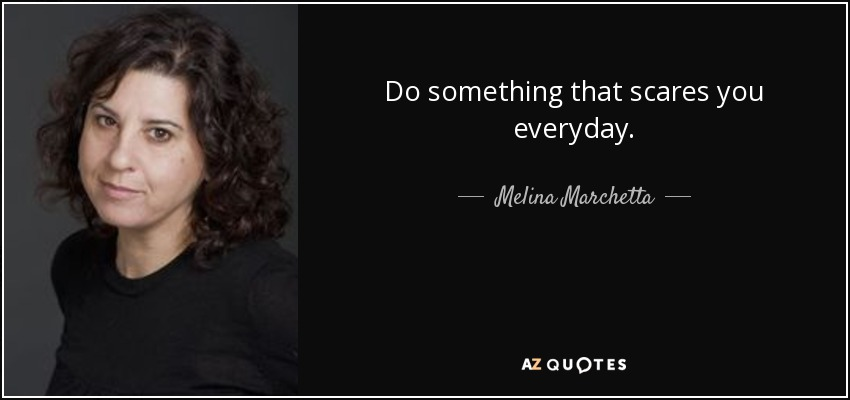 Do something that scares you everyday. - Melina Marchetta