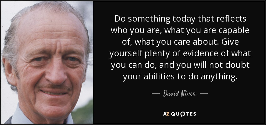 Do something today that reflects who you are, what you are capable of, what you care about. Give yourself plenty of evidence of what you can do, and you will not doubt your abilities to do anything. - David Niven