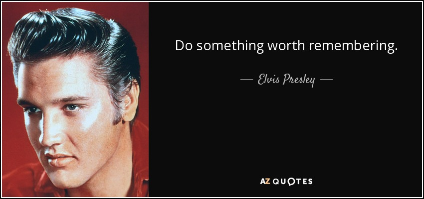 Do something worth remembering. - Elvis Presley