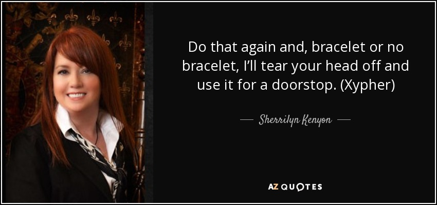 Do that again and, bracelet or no bracelet, I'll tear your head off and use it for a doorstop. (Xypher) - Sherrilyn Kenyon