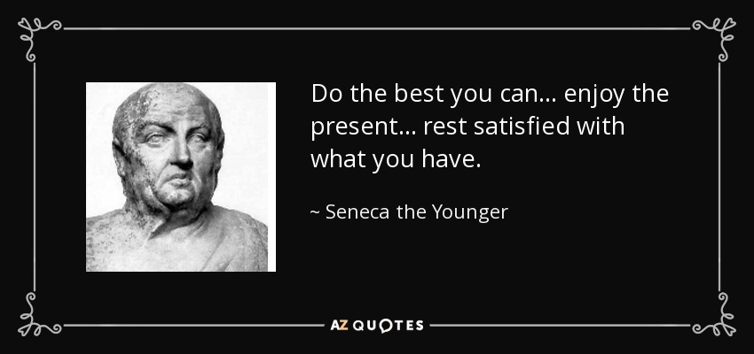 Do the best you can . . . enjoy the present . . . rest satisfied with what you have. - Seneca the Younger