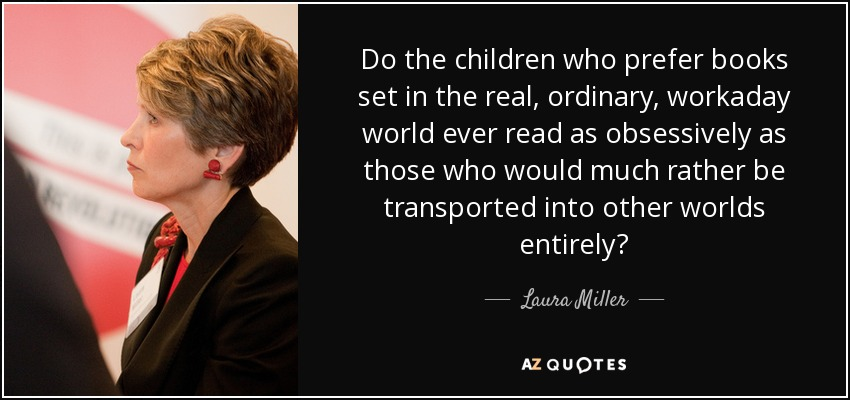 Do the children who prefer books set in the real, ordinary, workaday world ever read as obsessively as those who would much rather be transported into other worlds entirely? - Laura Miller
