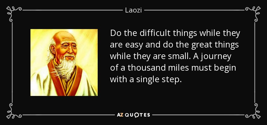 Do the difficult things while they are easy and do the great things while they are small. A journey of a thousand miles must begin with a single step. - Laozi