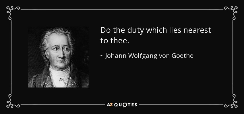 Do the duty which lies nearest to thee. - Johann Wolfgang von Goethe