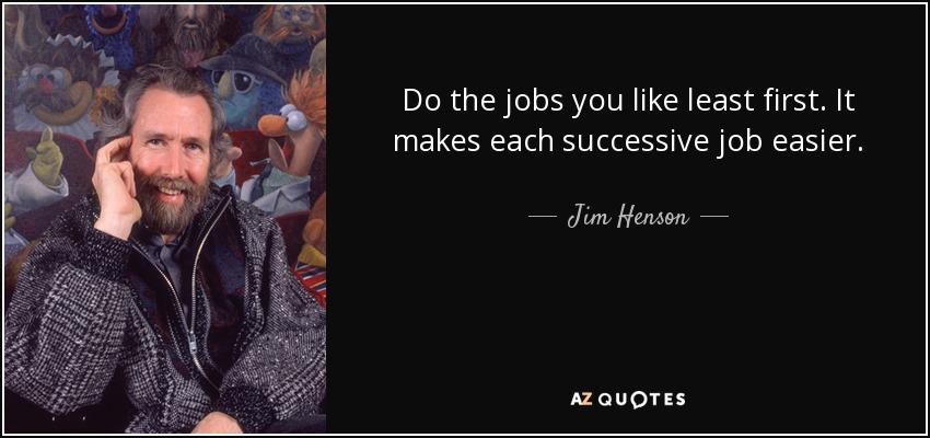 Do the jobs you like least first. It makes each successive job easier. - Jim Henson