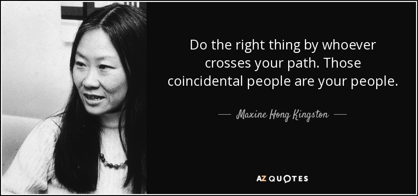 Do the right thing by whoever crosses your path. Those coincidental people are your people. - Maxine Hong Kingston