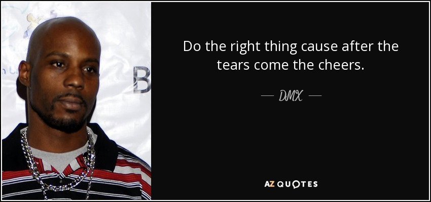 Do the right thing cause after the tears come the cheers. - DMX