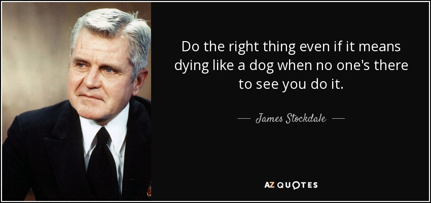 Do the right thing even if it means dying like a dog when no one's there to see you do it. - James Stockdale