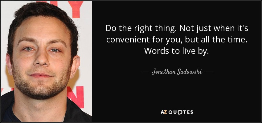 Do the right thing. Not just when it's convenient for you, but all the time. Words to live by. - Jonathan Sadowski