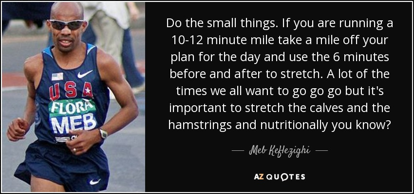 Do the small things. If you are running a 10-12 minute mile take a mile off your plan for the day and use the 6 minutes before and after to stretch. A lot of the times we all want to go go go but it's important to stretch the calves and the hamstrings and nutritionally you know? - Meb Keflezighi