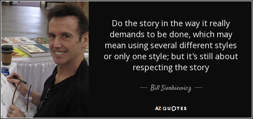 Do the story in the way it really demands to be done, which may mean using several different styles or only one style; but it's still about respecting the story - Bill Sienkiewicz