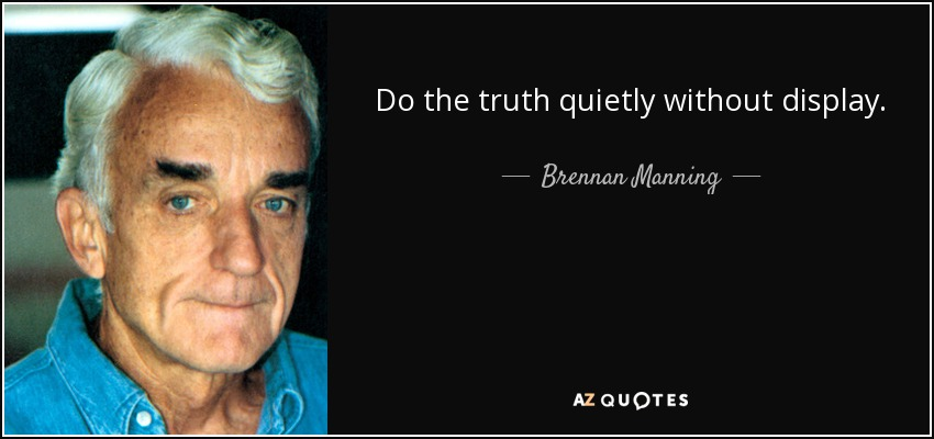Do the truth quietly without display. - Brennan Manning