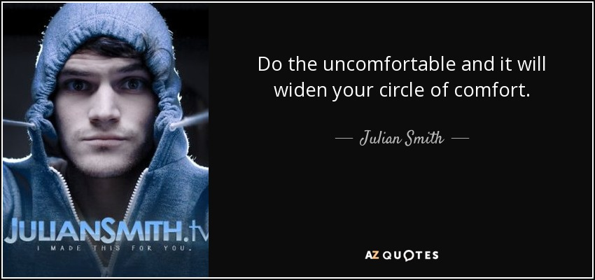 Do the uncomfortable and it will widen your circle of comfort. - Julian Smith