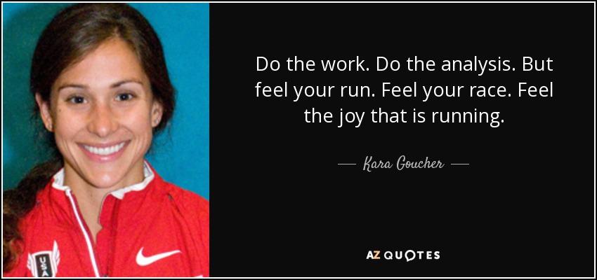 Do the work. Do the analysis. But feel your run. Feel your race. Feel the joy that is running. - Kara Goucher