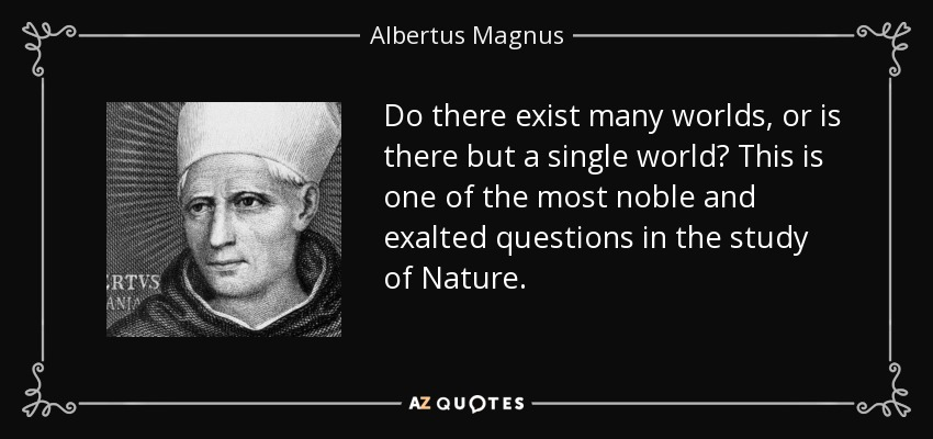 Do there exist many worlds, or is there but a single world? This is one of the most noble and exalted questions in the study of Nature. - Albertus Magnus