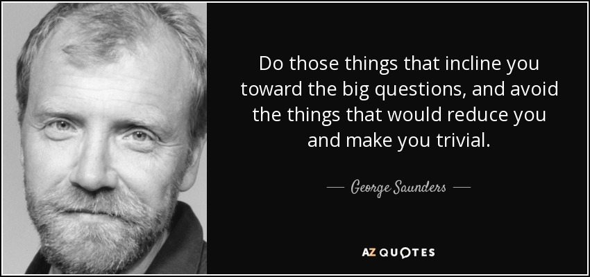 Do those things that incline you toward the big questions, and avoid the things that would reduce you and make you trivial. - George Saunders