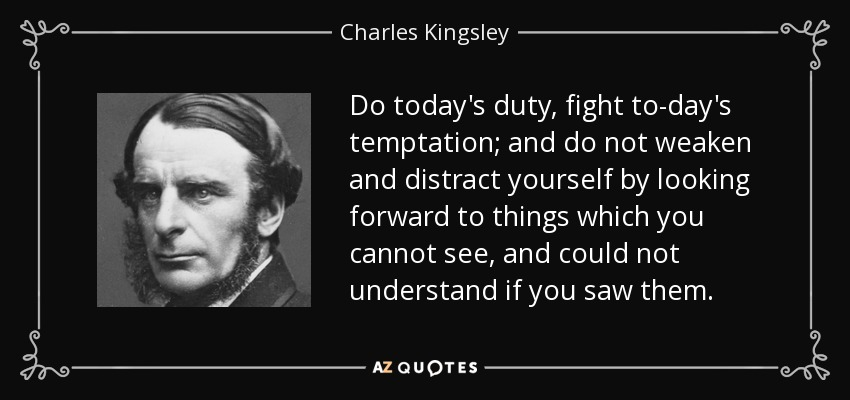 Do today's duty, fight to-day's temptation; and do not weaken and distract yourself by looking forward to things which you cannot see, and could not understand if you saw them. - Charles Kingsley