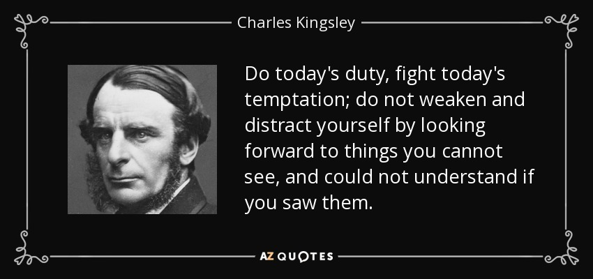 Do today's duty, fight today's temptation; do not weaken and distract yourself by looking forward to things you cannot see, and could not understand if you saw them. - Charles Kingsley