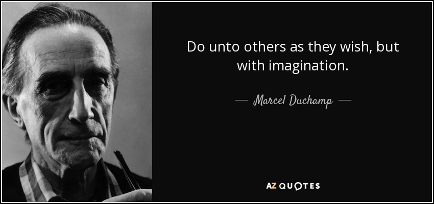 Do unto others as they wish, but with imagination. - Marcel Duchamp