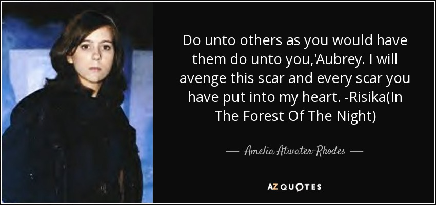 Do unto others as you would have them do unto you,'Aubrey. I will avenge this scar and every scar you have put into my heart. -Risika(In The Forest Of The Night) - Amelia Atwater-Rhodes