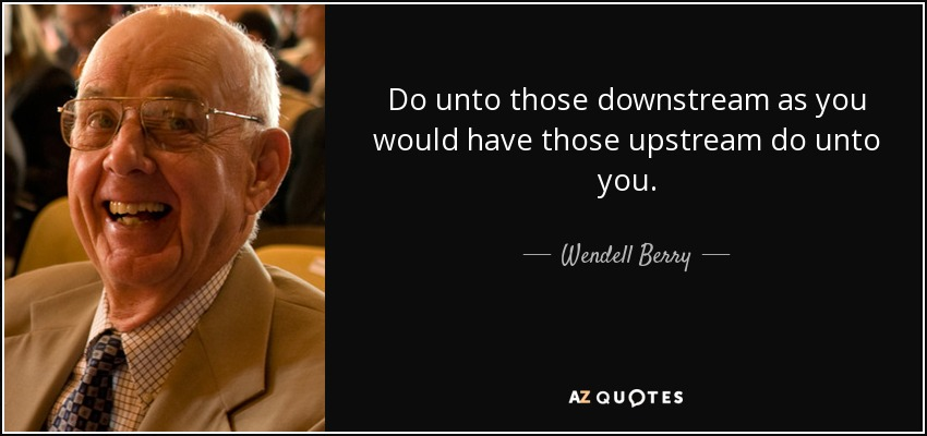 Do unto those downstream as you would have those upstream do unto you. - Wendell Berry