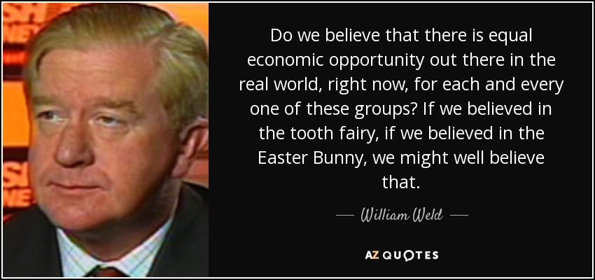Do we believe that there is equal economic opportunity out there in the real world, right now, for each and every one of these groups? If we believed in the tooth fairy, if we believed in the Easter Bunny, we might well believe that. - William Weld