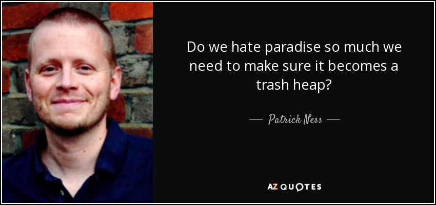 Do we hate paradise so much we need to make sure it becomes a trash heap? - Patrick Ness