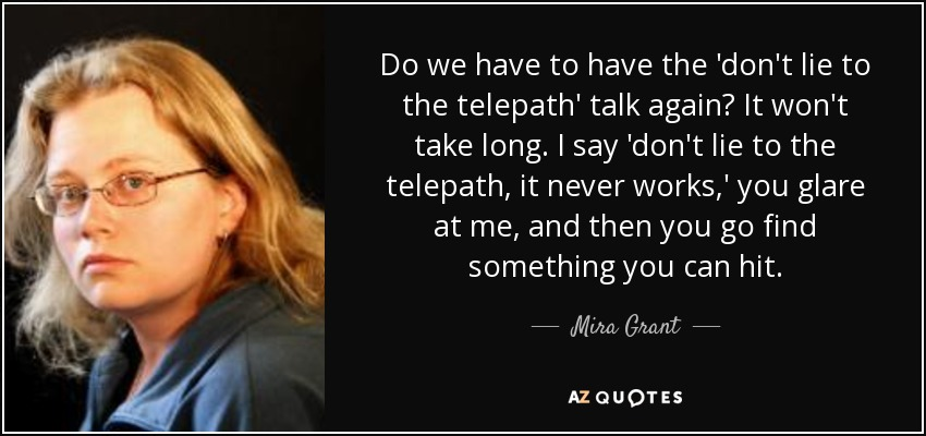 Do we have to have the 'don't lie to the telepath' talk again? It won't take long. I say 'don't lie to the telepath, it never works,' you glare at me, and then you go find something you can hit. - Mira Grant