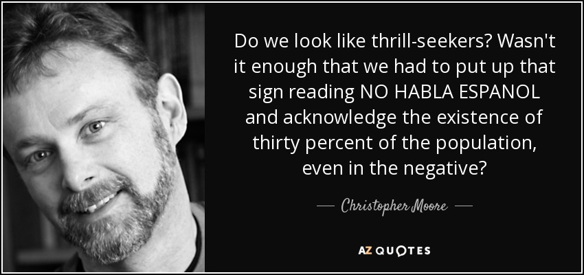 Do we look like thrill-seekers? Wasn't it enough that we had to put up that sign reading NO HABLA ESPANOL and acknowledge the existence of thirty percent of the population, even in the negative? - Christopher Moore