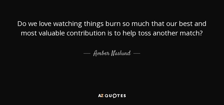 Do we love watching things burn so much that our best and most valuable contribution is to help toss another match? - Amber Naslund