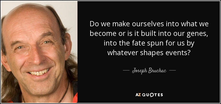 Do we make ourselves into what we become or is it built into our genes, into the fate spun for us by whatever shapes events? - Joseph Bruchac