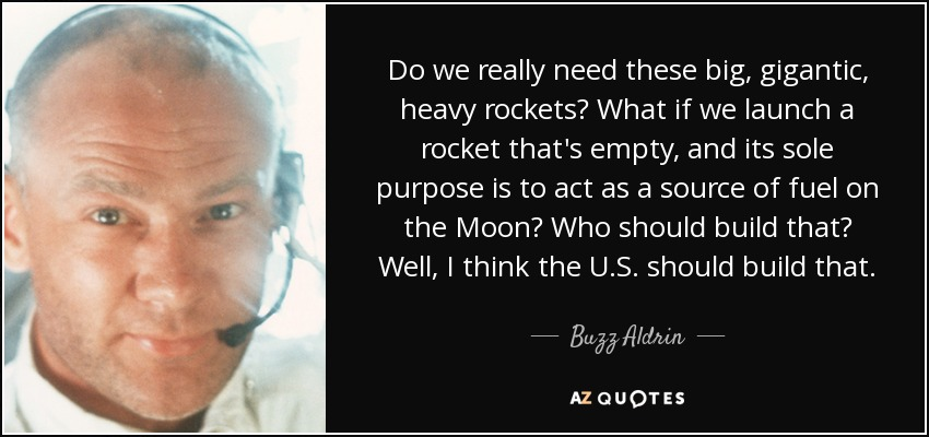 Do we really need these big, gigantic, heavy rockets? What if we launch a rocket that's empty, and its sole purpose is to act as a source of fuel on the Moon? Who should build that? Well, I think the U.S. should build that. - Buzz Aldrin