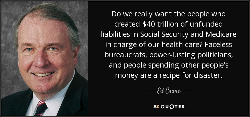 Do we really want the people who created $40 trillion of unfunded liabilities in Social Security and Medicare in charge of our health care? Faceless bureaucrats, power-lusting politicians, and people spending other people's money are a recipe for disaster. - Ed Crane
