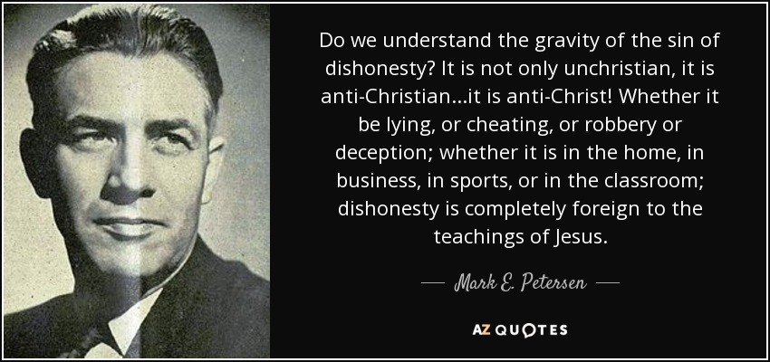 Do we understand the gravity of the sin of dishonesty? It is not only unchristian, it is anti-Christian...it is anti-Christ! Whether it be lying, or cheating, or robbery or deception; whether it is in the home, in business, in sports, or in the classroom; dishonesty is completely foreign to the teachings of Jesus. - Mark E. Petersen