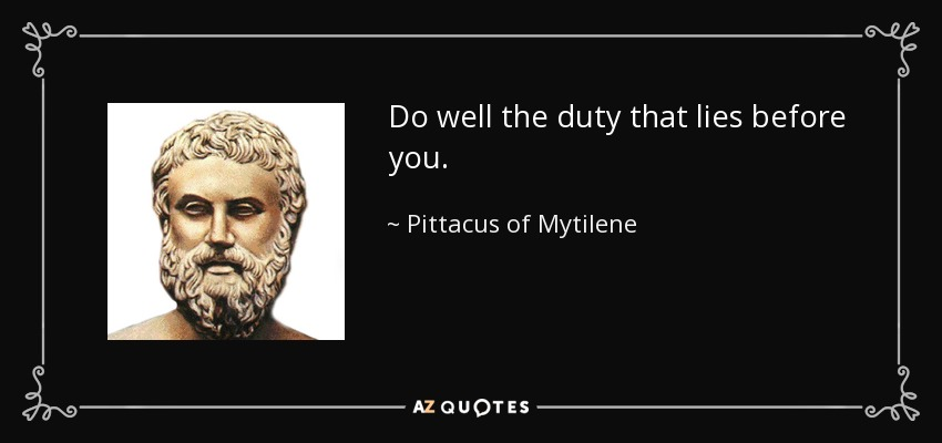 Do well the duty that lies before you. - Pittacus of Mytilene