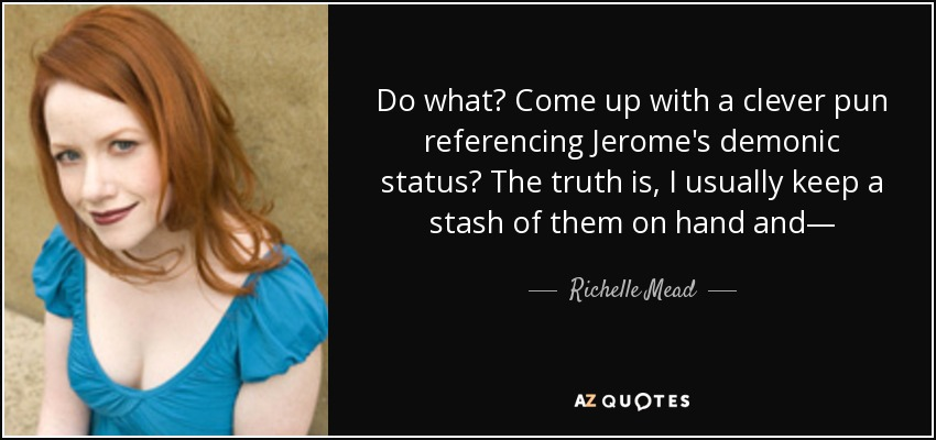 Do what? Come up with a clever pun referencing Jerome's demonic status? The truth is, I usually keep a stash of them on hand and— - Richelle Mead