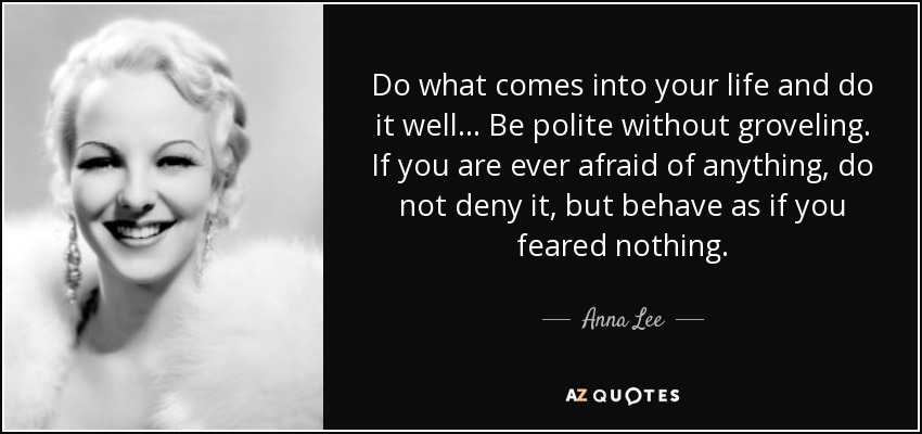 Do what comes into your life and do it well... Be polite without groveling. If you are ever afraid of anything, do not deny it, but behave as if you feared nothing. - Anna Lee