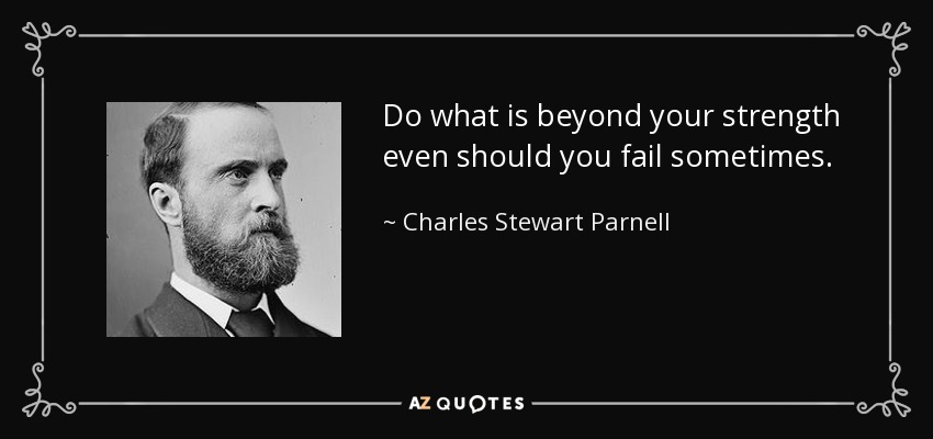 Do what is beyond your strength even should you fail sometimes. - Charles Stewart Parnell