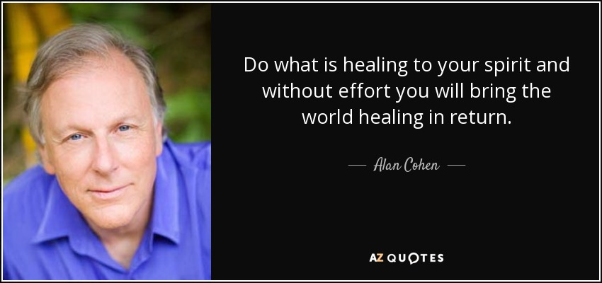 Do what is healing to your spirit and without effort you will bring the world healing in return. - Alan Cohen