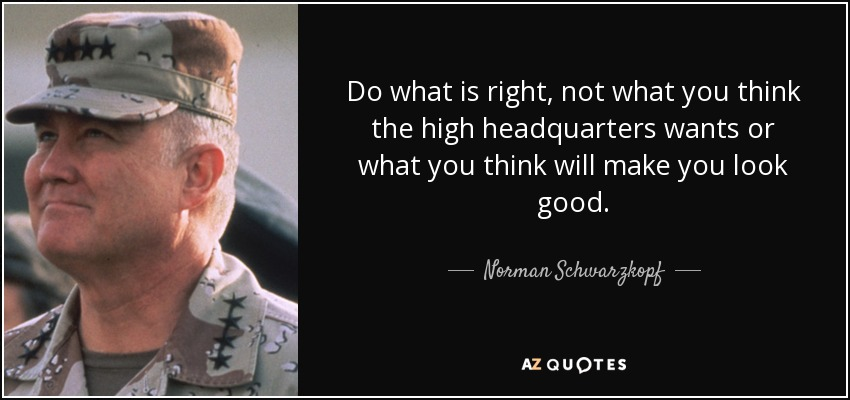 Do what is right, not what you think the high headquarters wants or what you think will make you look good. - Norman Schwarzkopf
