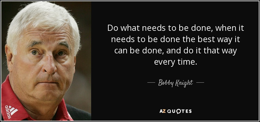 Do what needs to be done, when it needs to be done the best way it can be done, and do it that way every time. - Bobby Knight