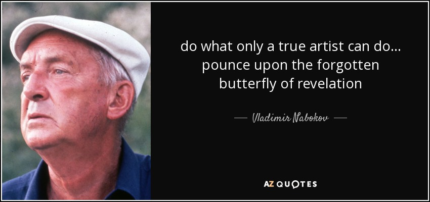 do what only a true artist can do ... pounce upon the forgotten butterfly of revelation - Vladimir Nabokov