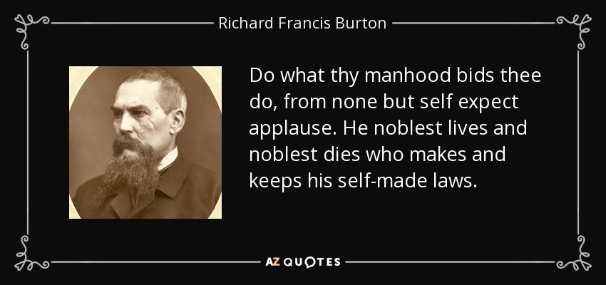 Do what thy manhood bids thee do, from none but self expect applause. He noblest lives and noblest dies who makes and keeps his self-made laws. - Richard Francis Burton