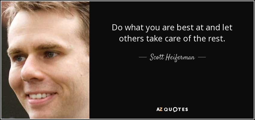 Do what you are best at and let others take care of the rest. - Scott Heiferman