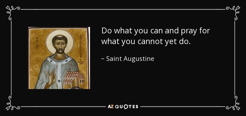 Do what you can and pray for what you cannot yet do. - Saint Augustine