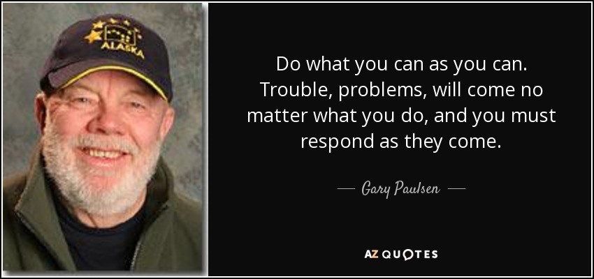 Do what you can as you can. Trouble, problems, will come no matter what you do , and you must respond as they come. - Gary Paulsen