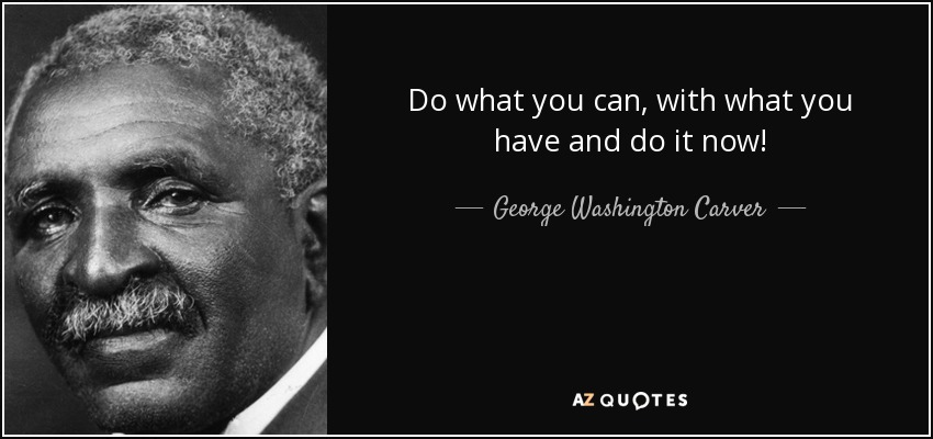 Do what you can, with what you have and do it now! - George Washington Carver